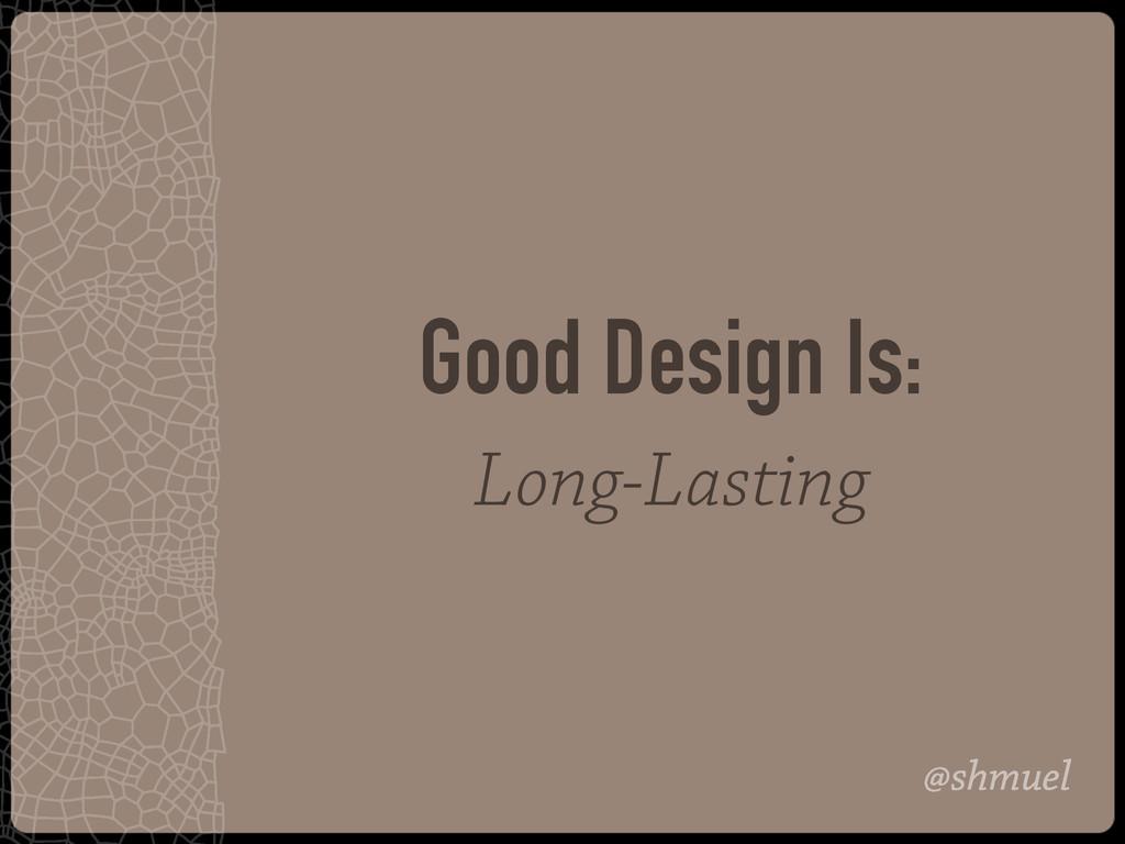 @shmuel Good Design Is: Long-Lasting