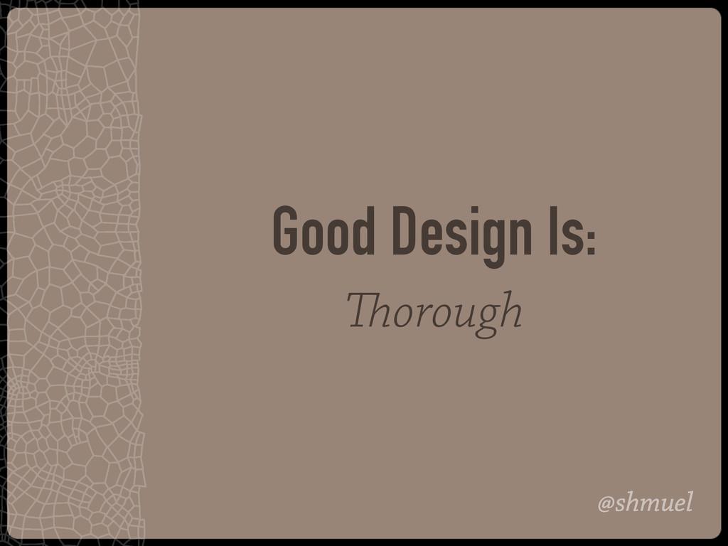 @shmuel Good Design Is: Thorough