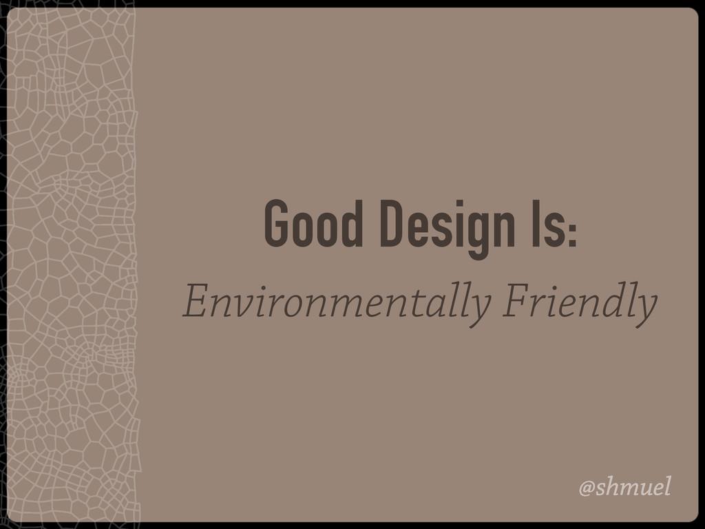 @shmuel Good Design Is: Environmentally Friendly