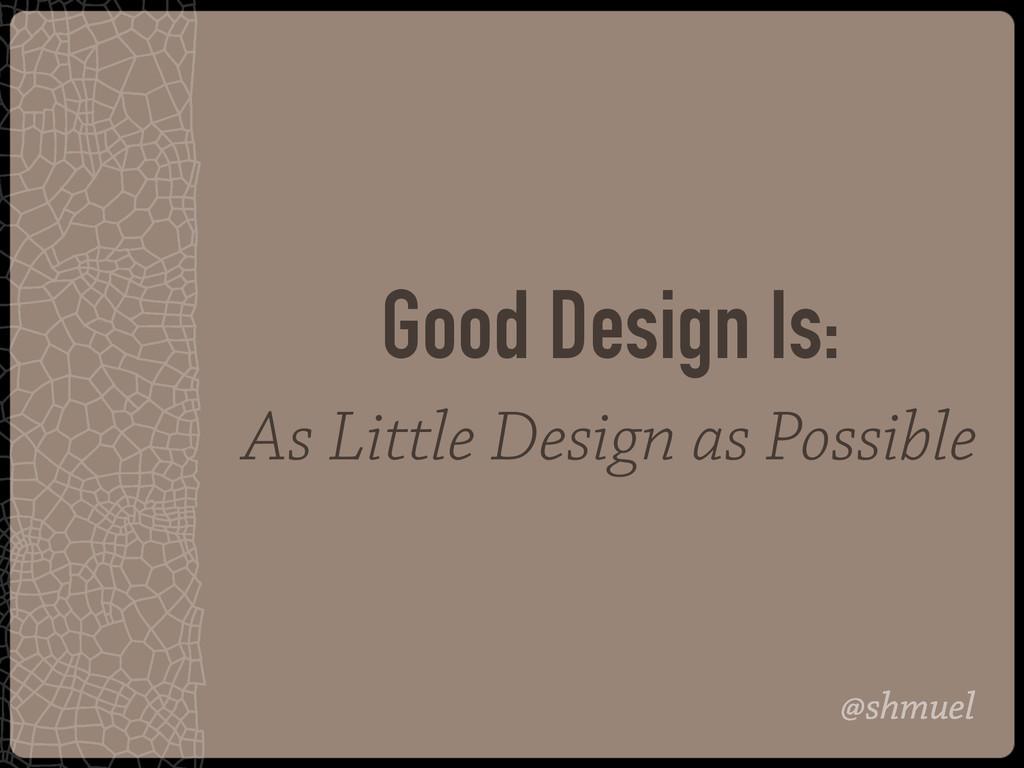 @shmuel Good Design Is: As Little Design as Pos...