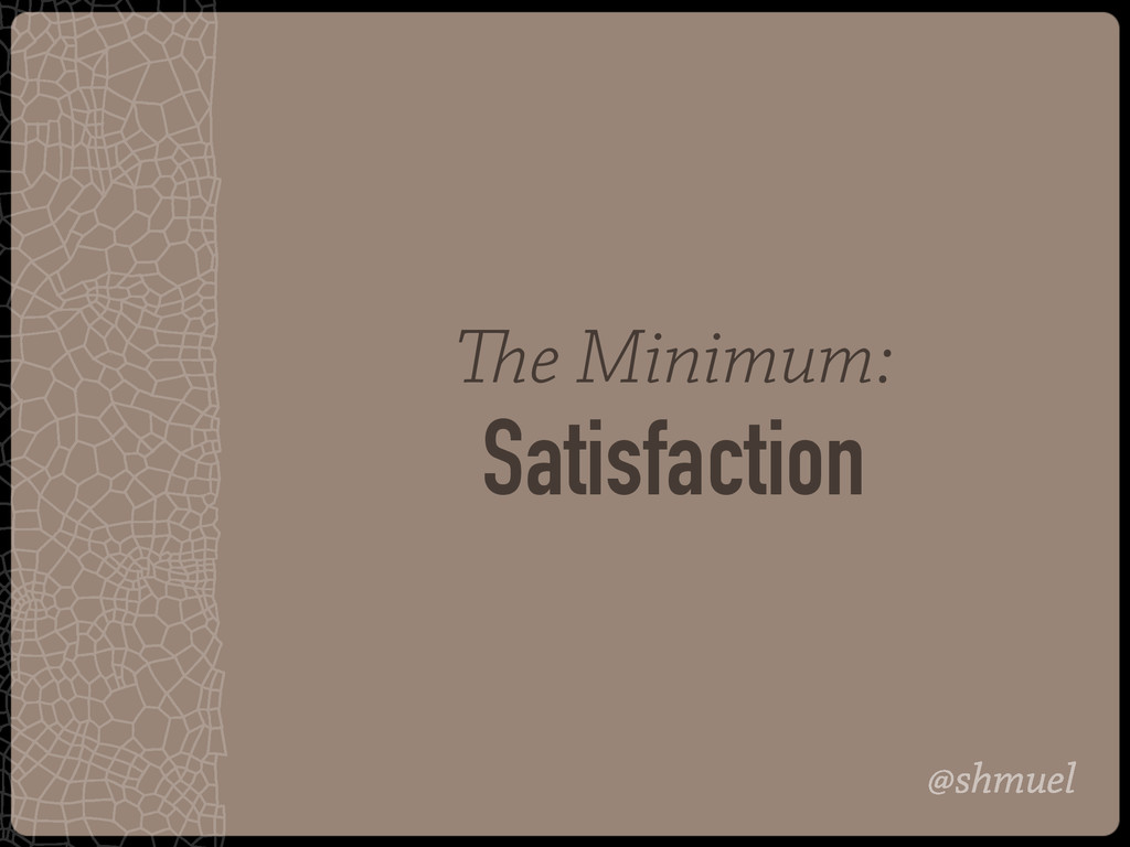 @shmuel The Minimum: Satisfaction