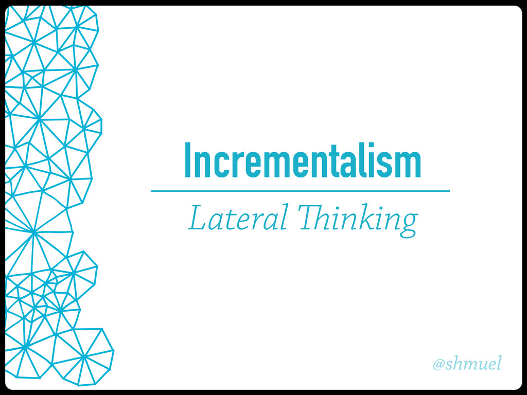 @shmuel Incrementalism Lateral Thinking