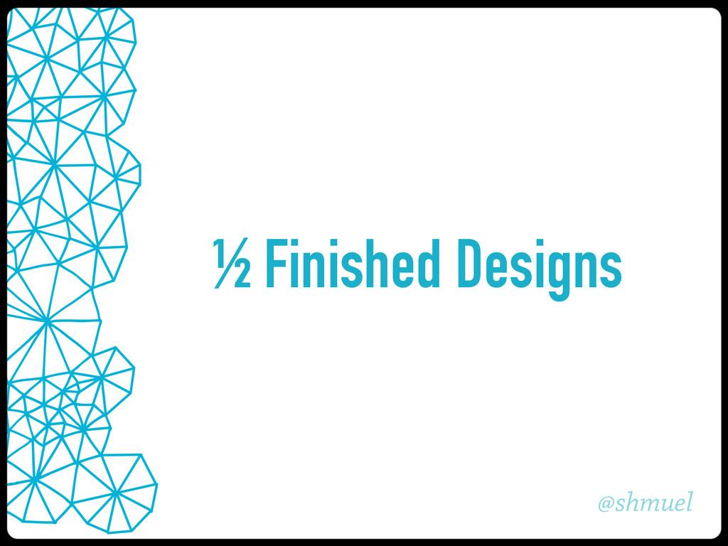 @shmuel ½ Finished Designs