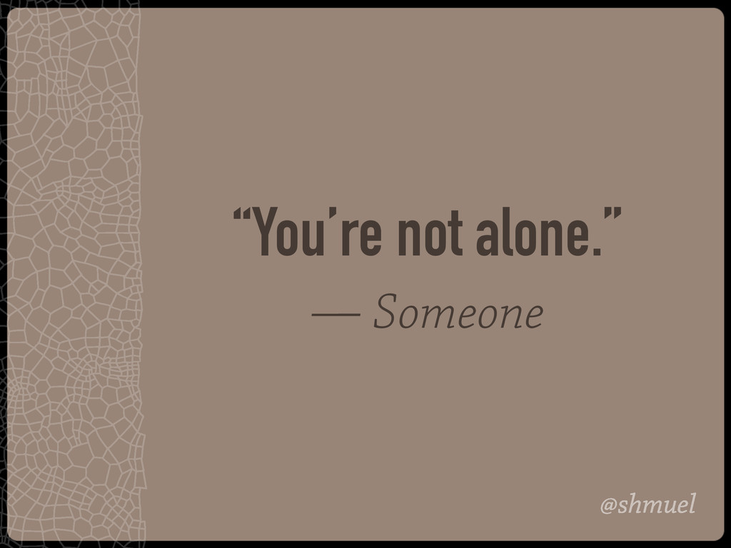 """@shmuel """"You're not alone."""" — Someone"""