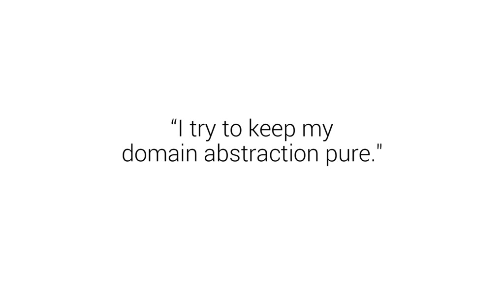 """I try to keep my domain abstraction pure."""