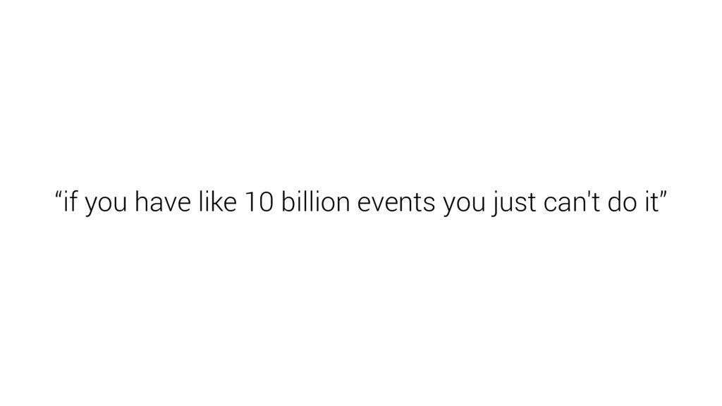 """if you have like 10 billion events you just ca..."