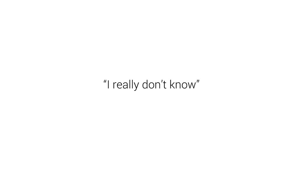 """I really don't know"""