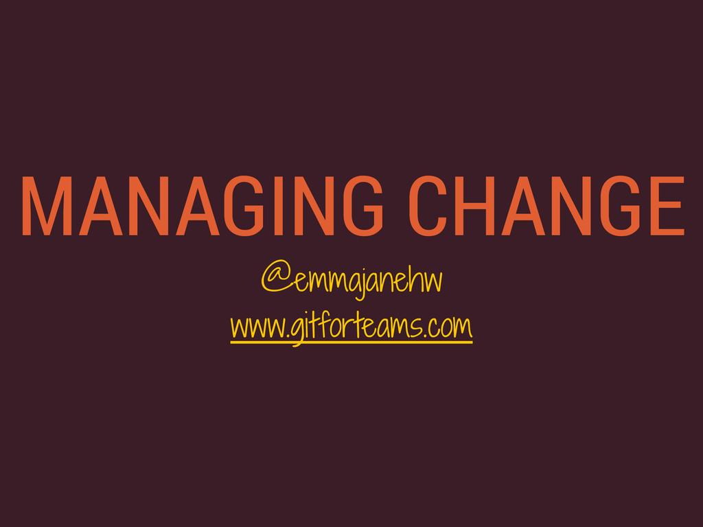 MANAGING CHANGE @emmajanehw www.gitforteams.com