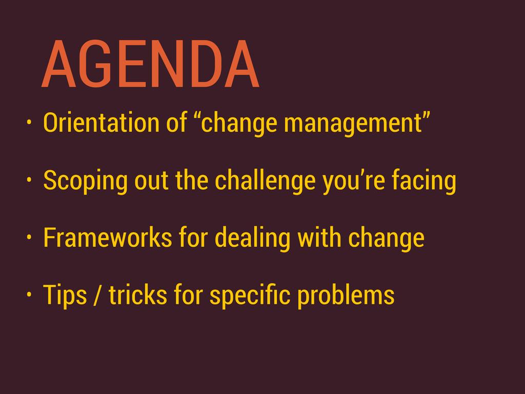 """AGENDA • Orientation of """"change management"""" • S..."""