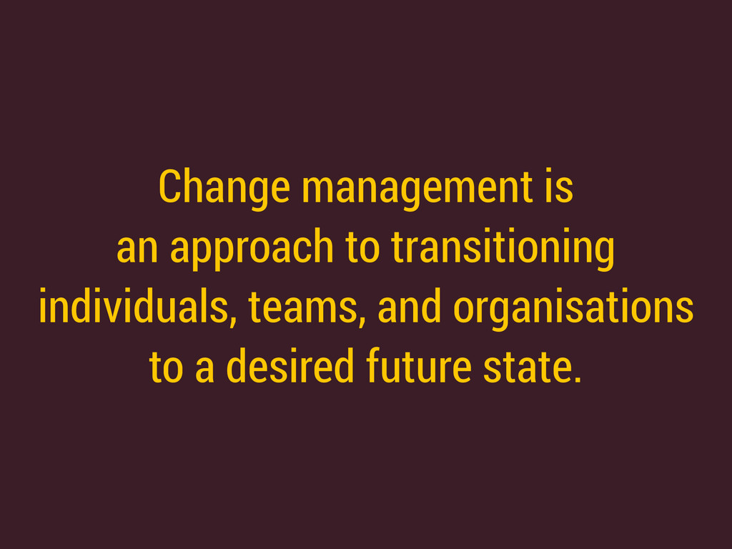 Change management is an approach to transition...