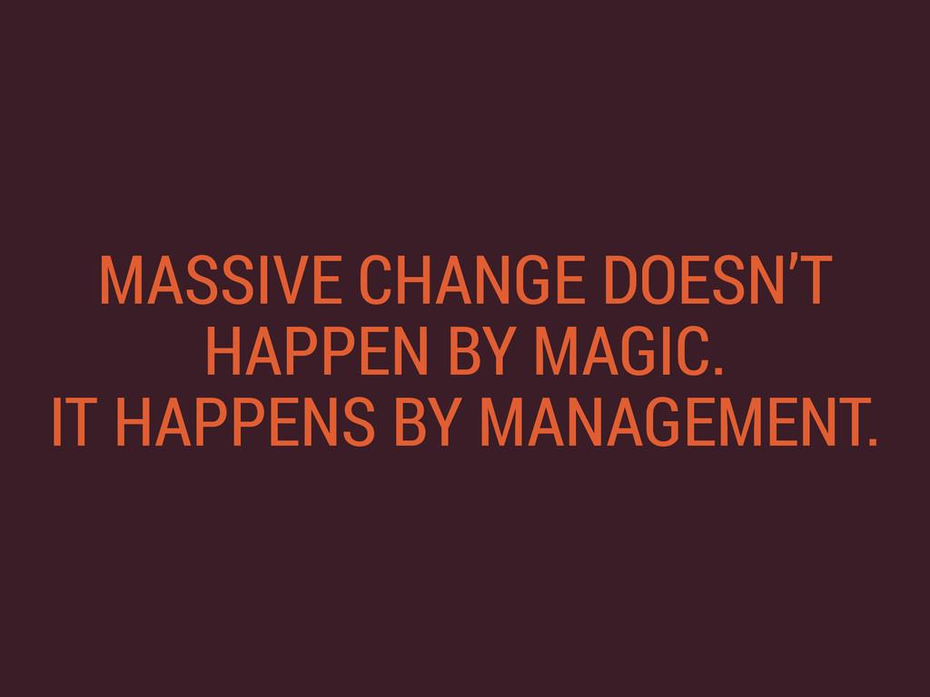 MASSIVE CHANGE DOESN'T HAPPEN BY MAGIC. IT HAP...