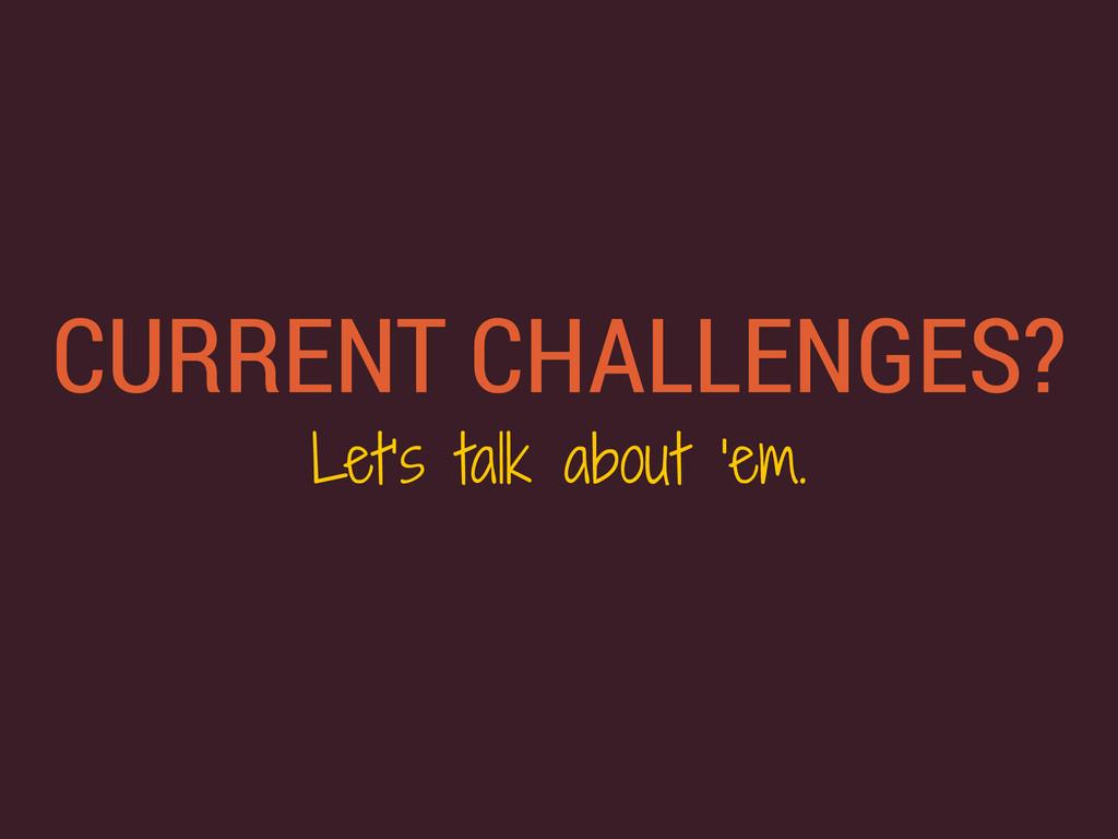 CURRENT CHALLENGES? Let's talk about 'em.