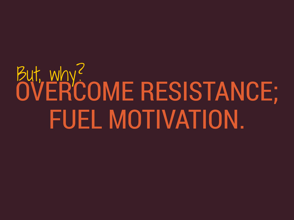 OVERCOME RESISTANCE; FUEL MOTIVATION. But, why?