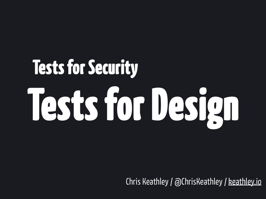 Tests for Design Tests for Security Chris Keath...