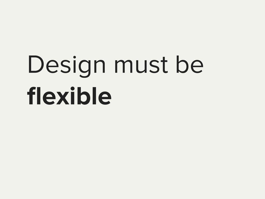 Design must be flexible