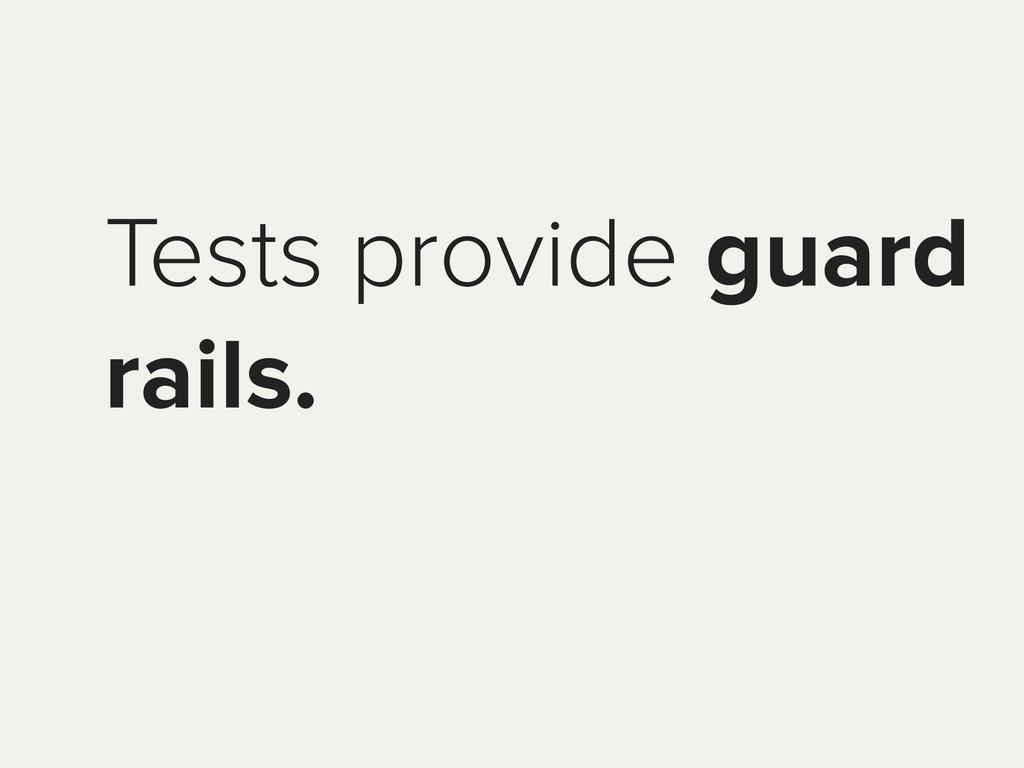Tests provide guard rails.