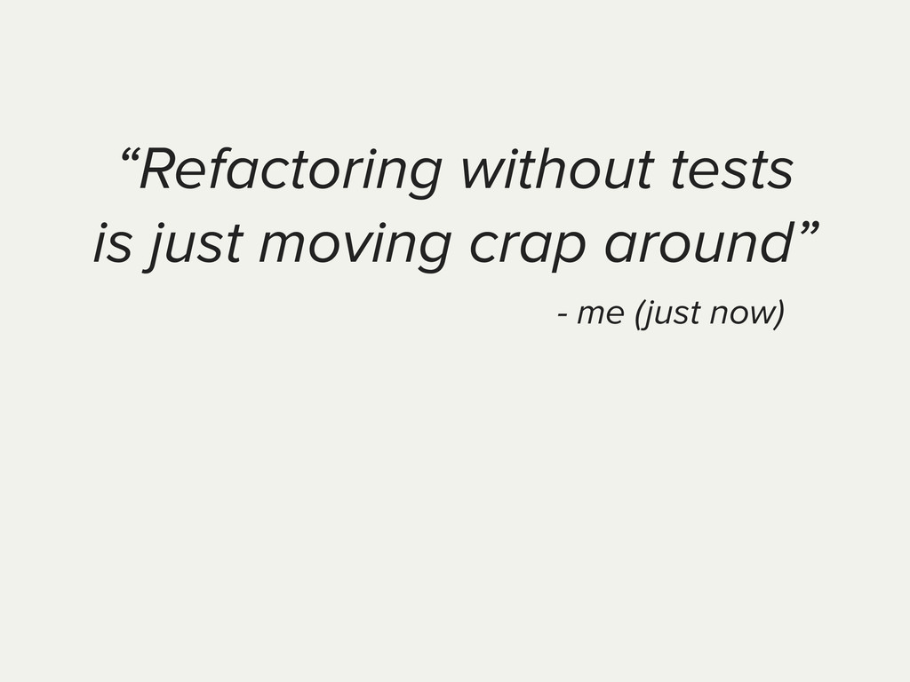 """""""Refactoring without tests is just moving crap ..."""