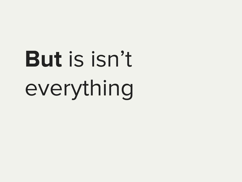 But is isn't everything