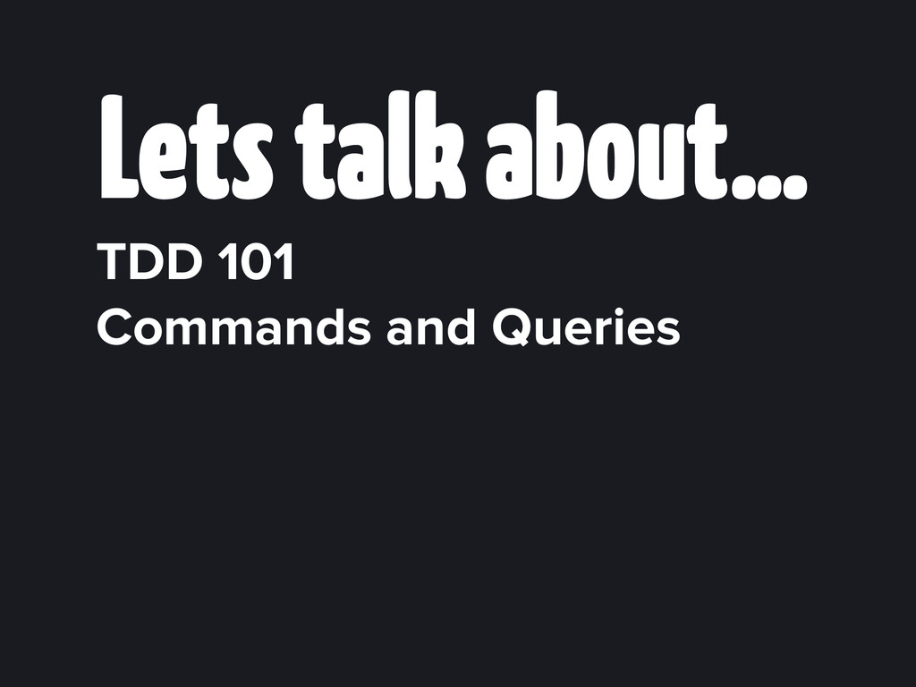 Lets talk about… TDD 101 Commands and Queries