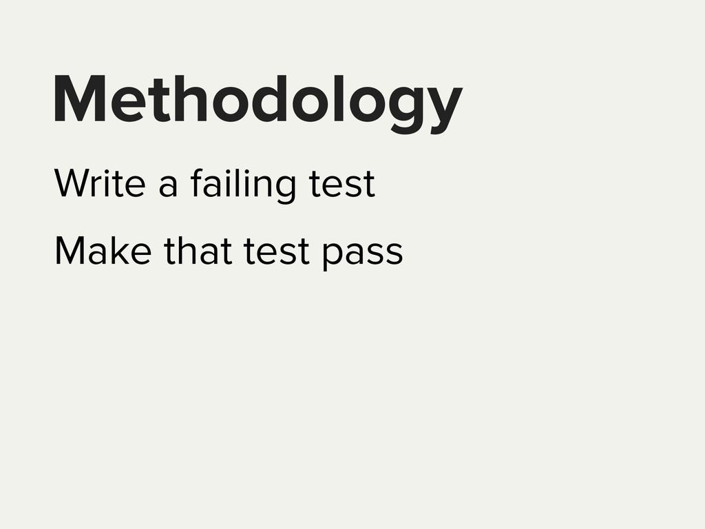 Methodology Write a failing test Make that test...
