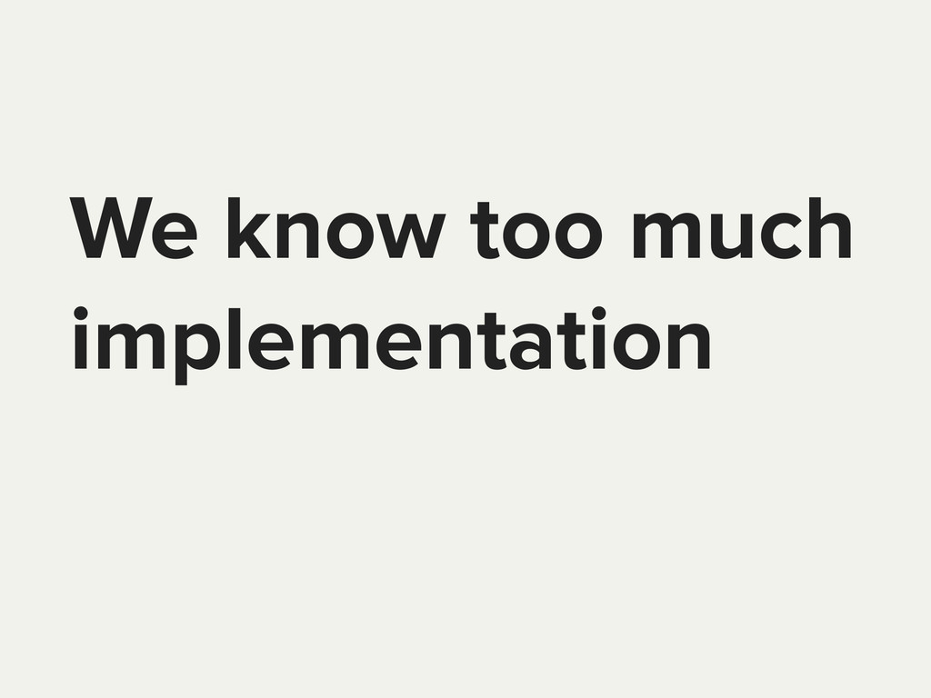 We know too much implementation