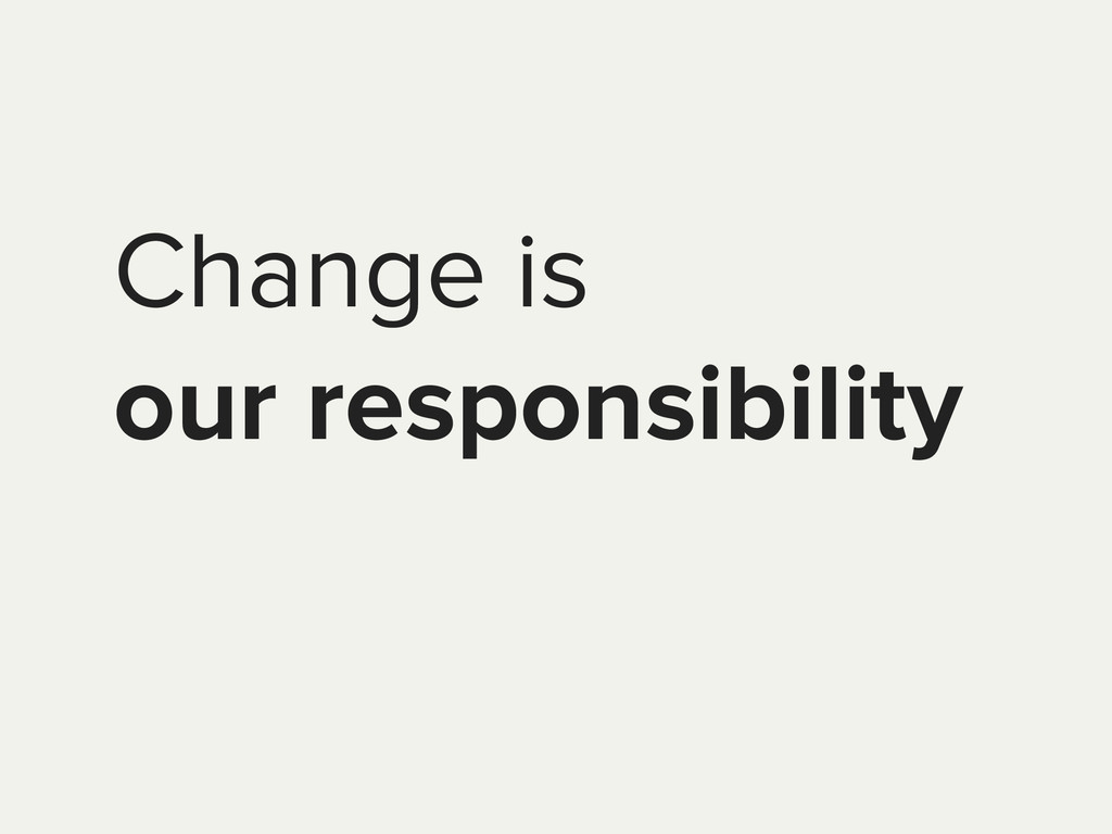 Change is our responsibility