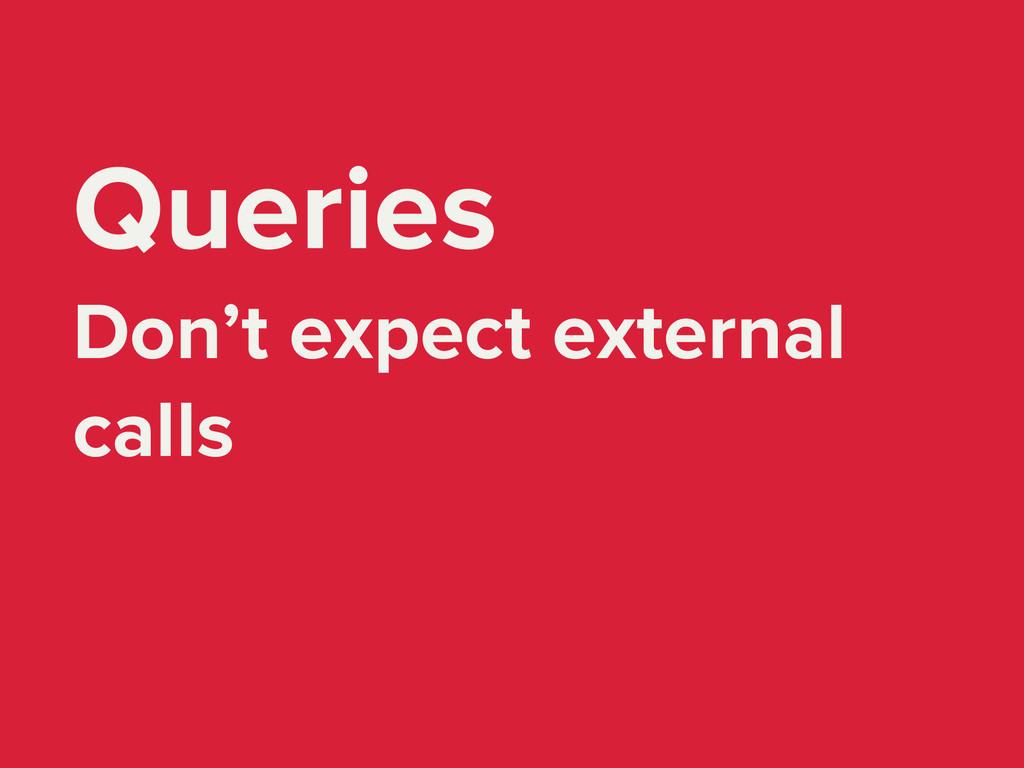 Queries Don't expect external calls