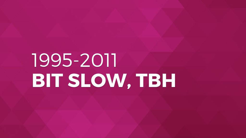 1995-2011 BIT SLOW, TBH