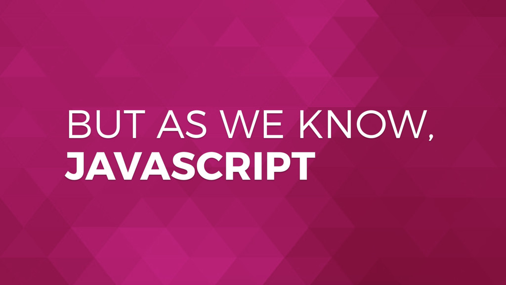 BUT AS WE KNOW, JAVASCRIPT