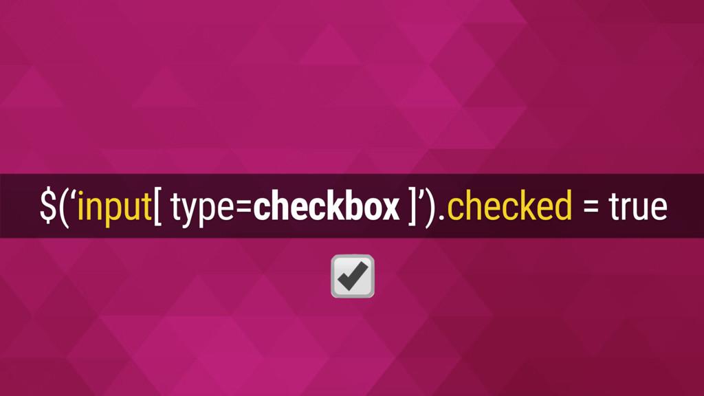 $('input[ type=checkbox ]').checked = true