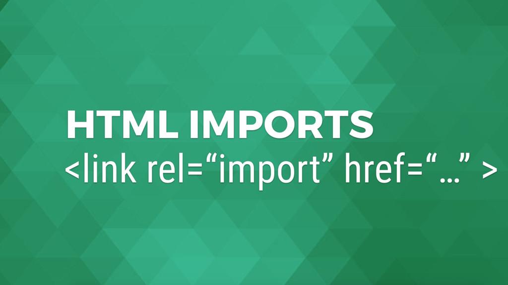 "HTML IMPORTS <link rel=""import"" href=""…"" >"