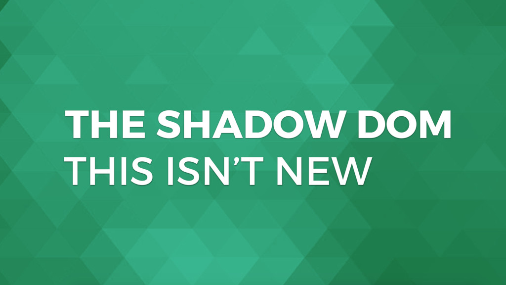 THE SHADOW DOM THIS ISN'T NEW