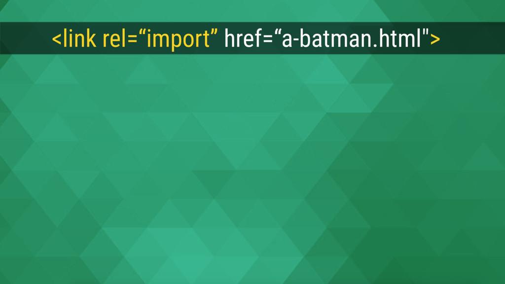 """<link rel=""""import"""" href=""""a-batman.html"""">"""