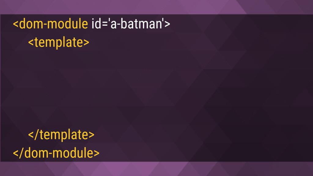<dom-module id='a-batman'> <template> <style> :...