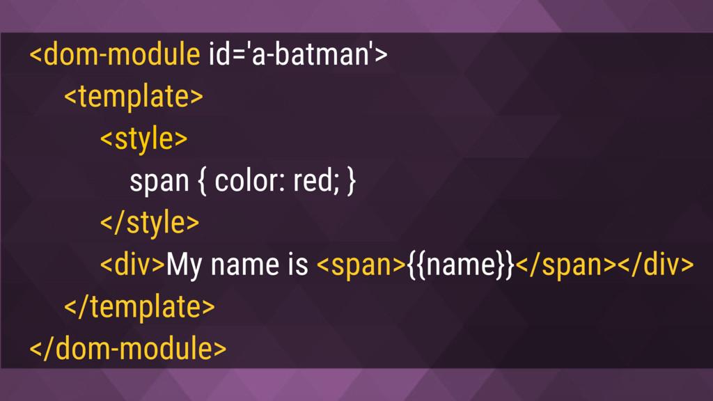<dom-module id='a-batman'> <template> <style> s...