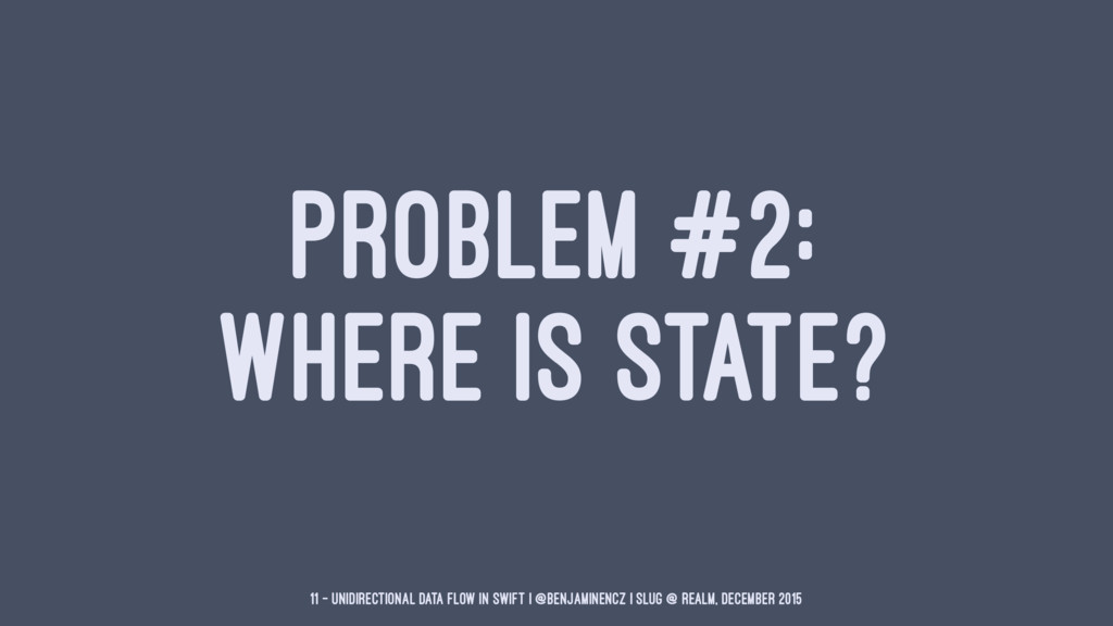 PROBLEM #2: WHERE IS STATE? 11 — Unidirectional...