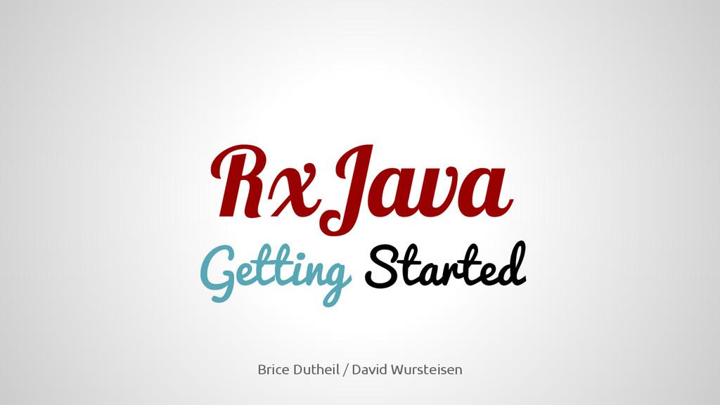 RxJava Getting Started Brice Dutheil / David Wu...