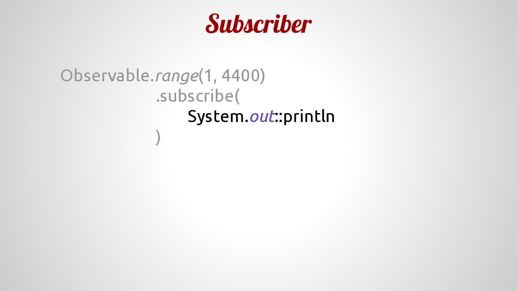 Subscriber Observable.range(1, 4400) .subscribe...
