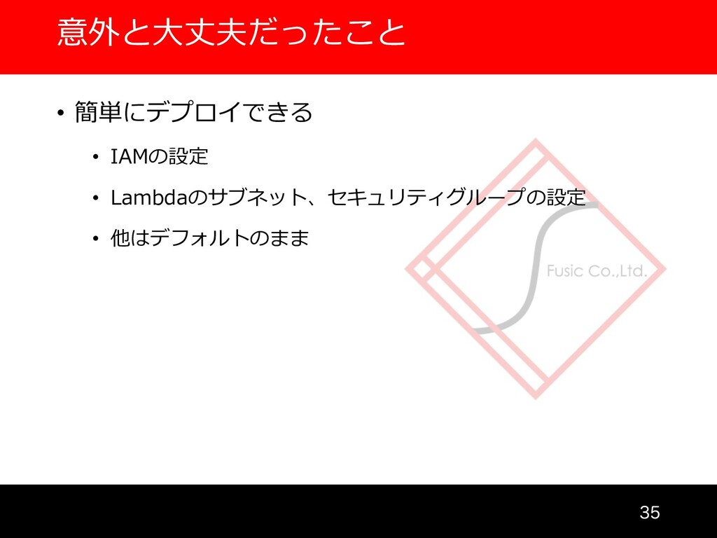 意外と⼤丈夫だったこと  • 簡単にデプロイできる • IAMの設定 • Lambdaのサ...
