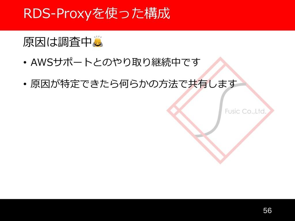 RDS-Proxyを使った構成  原因は調査中 • AWSサポートとのやり取り継続中です ...