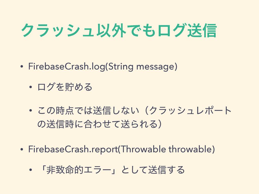 ΫϥογϡҎ֎Ͱϩάૹ৴ • FirebaseCrash.log(String messag...