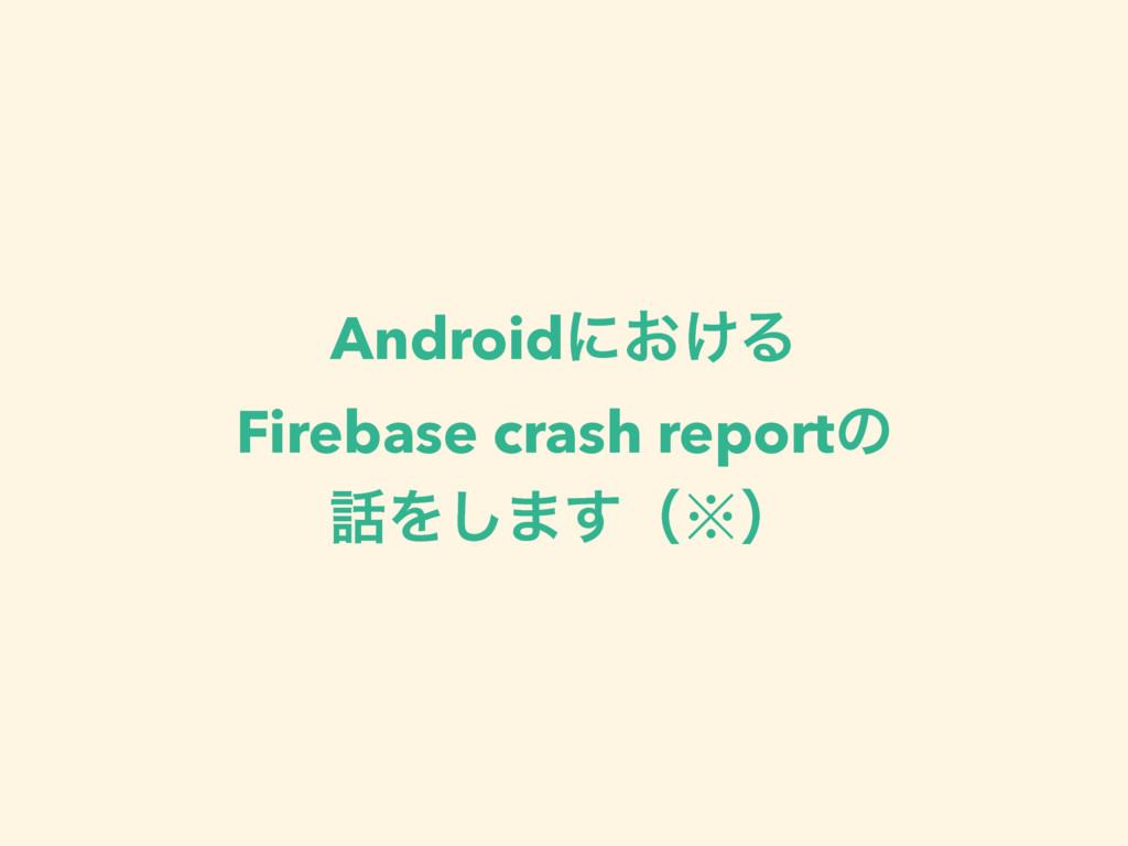 Androidʹ͓͚Δ Firebase crash reportͷ Λ͠·͢ʢ˞ʣ