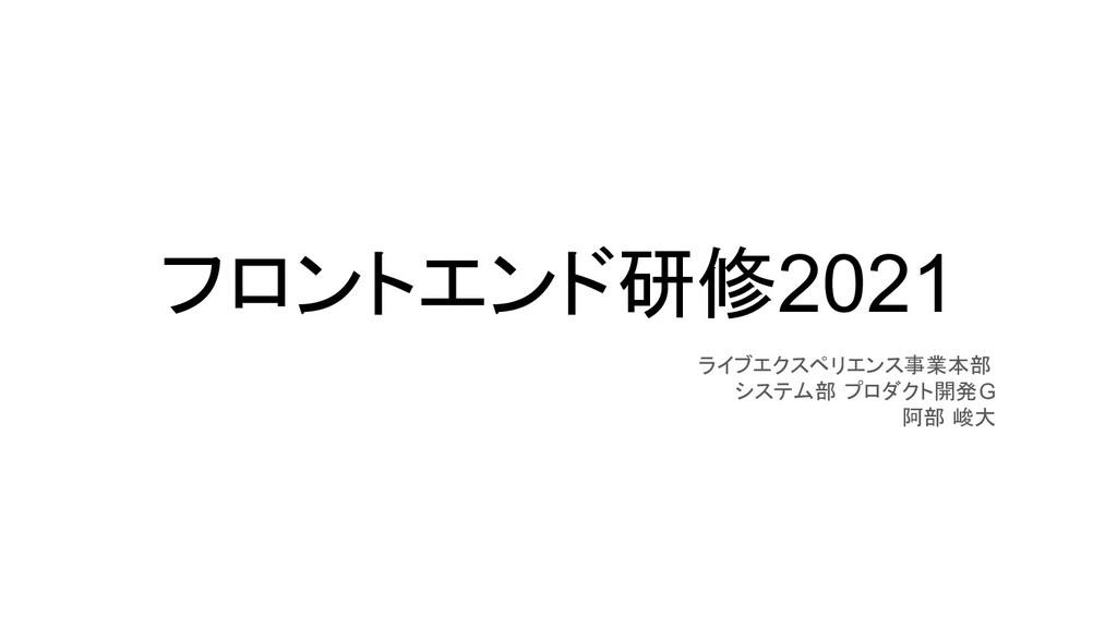 フロントエンド研修2021 ライブエクスペリエンス事業本部 システム部 プロダクト開発G 阿部...