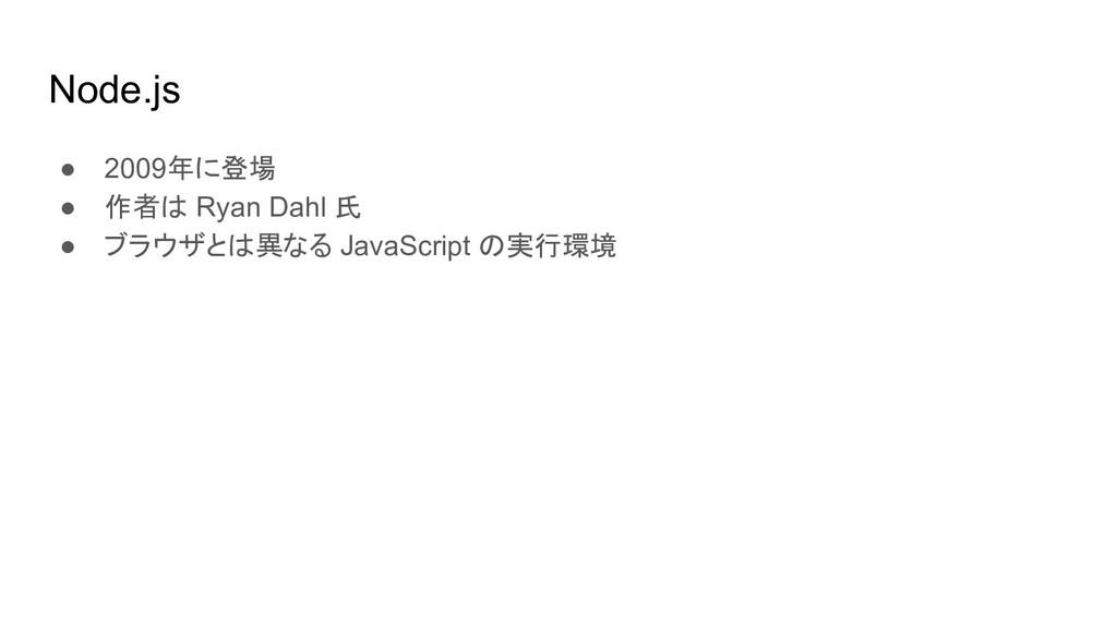 Node.js ● 2009年に登場 ● 作者は Ryan Dahl 氏 ● ブラウザとは異な...