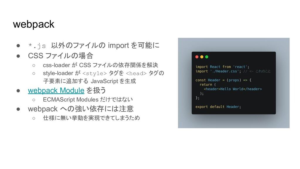 webpack ● *.js 以外のファイルの import を可能に ● CSS ファイルの...