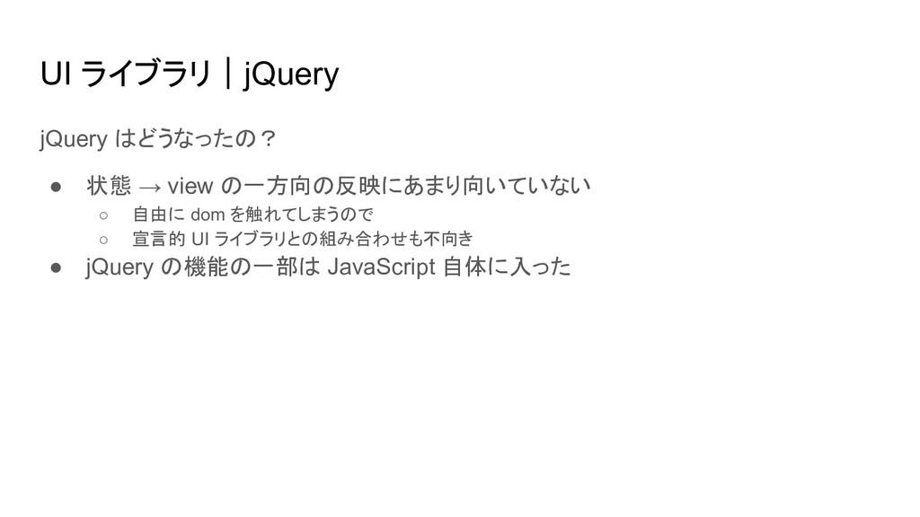 UI ライブラリ|jQuery jQuery はどうなったの? ● 状態 → view の一方...