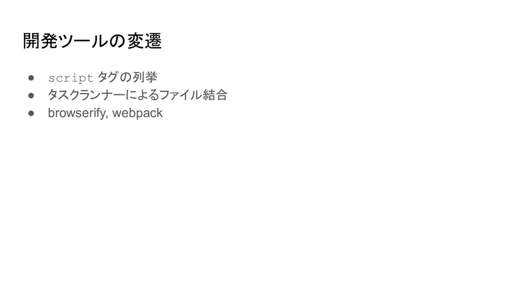 開発ツールの変遷 ● script タグの列挙 ● タスクランナーによるファイル結合 ● br...