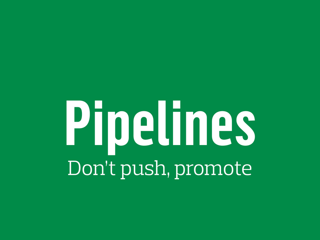 Pipelines Don't push, promote