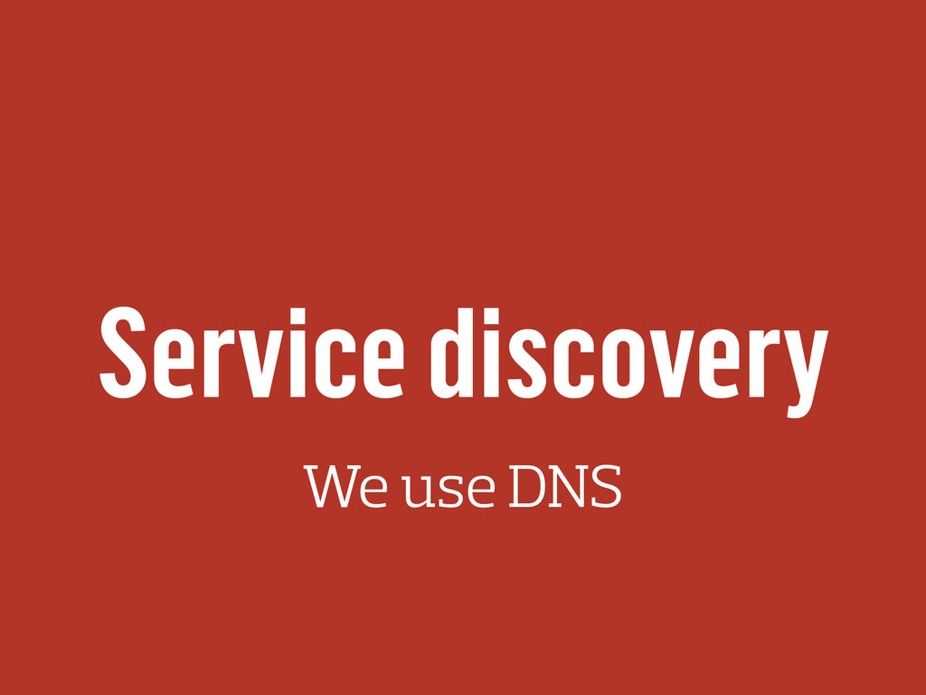 Service discovery We use DNS