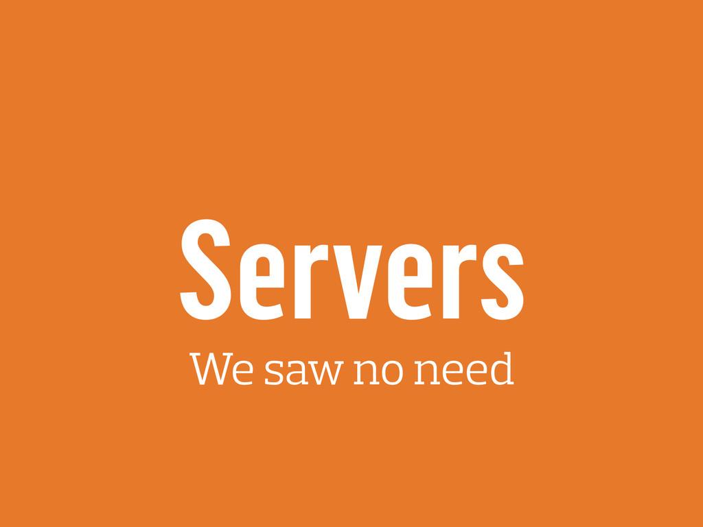 Servers We saw no need
